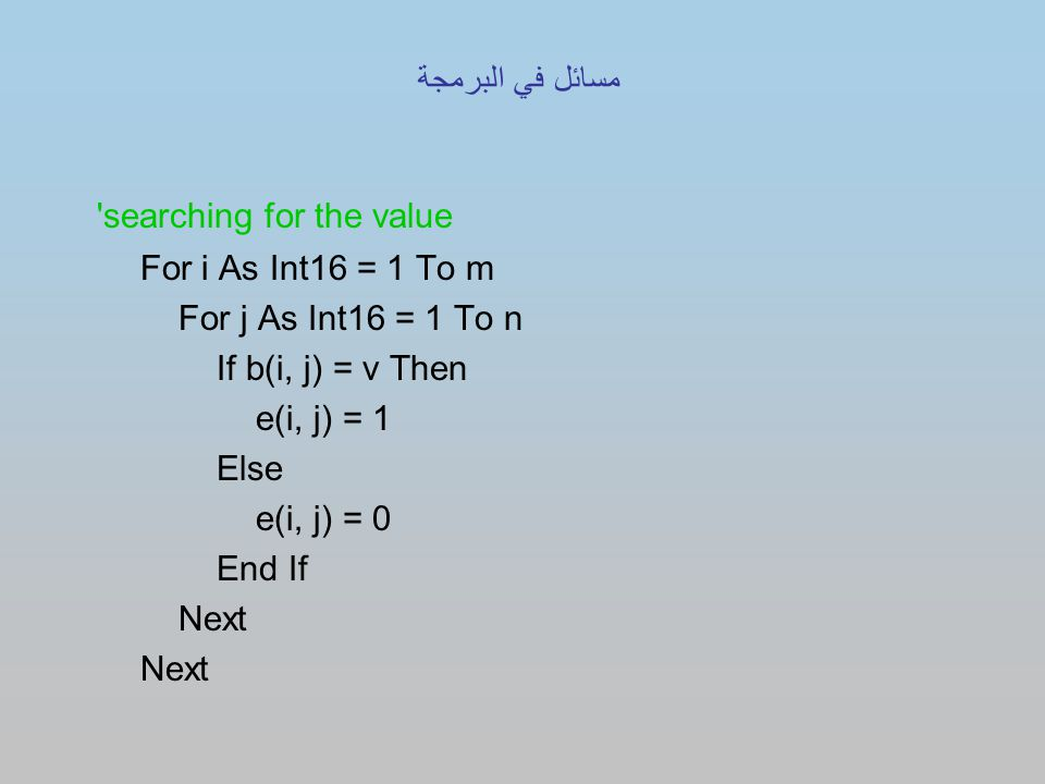 searching for the value For i As Int16 = 1 To m For j As Int16 = 1 To n If b(i, j) = v Then e(i, j) = 1 Else e(i, j) = 0 End If Next مسائل في البرمجة
