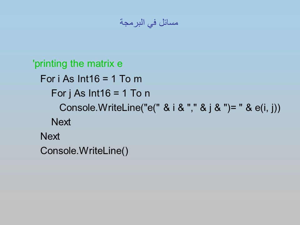 printing the matrix e For i As Int16 = 1 To m For j As Int16 = 1 To n Console.WriteLine( e( & i & , & j & )= & e(i, j)) Next Console.WriteLine() مسائل في البرمجة