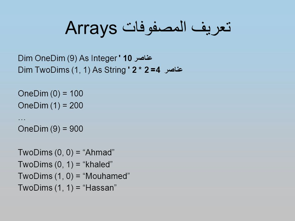 تعريف المصفوفات Arrays Dim OneDim (9) As Integer 10 عناصر Dim TwoDims (1, 1) As String عناصر 4= 2 * 2 OneDim (0) = 100 OneDim (1) = 200 … OneDim (9) = 900 TwoDims (0, 0) = Ahmad TwoDims (0, 1) = khaled TwoDims (1, 0) = Mouhamed TwoDims (1, 1) = Hassan