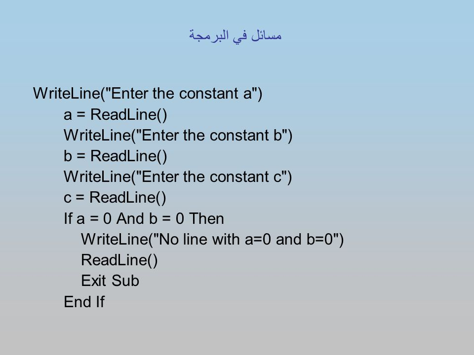 WriteLine( Enter the constant a ) a = ReadLine() WriteLine( Enter the constant b ) b = ReadLine() WriteLine( Enter the constant c ) c = ReadLine() If a = 0 And b = 0 Then WriteLine( No line with a=0 and b=0 ) ReadLine() Exit Sub End If مسائل في البرمجة