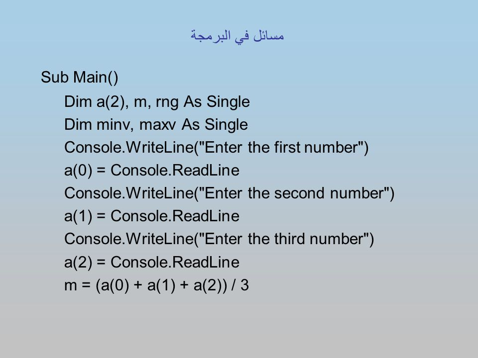 Sub Main() Dim a(2), m, rng As Single Dim minv, maxv As Single Console.WriteLine( Enter the first number ) a(0) = Console.ReadLine Console.WriteLine( Enter the second number ) a(1) = Console.ReadLine Console.WriteLine( Enter the third number ) a(2) = Console.ReadLine m = (a(0) + a(1) + a(2)) / 3 مسائل في البرمجة