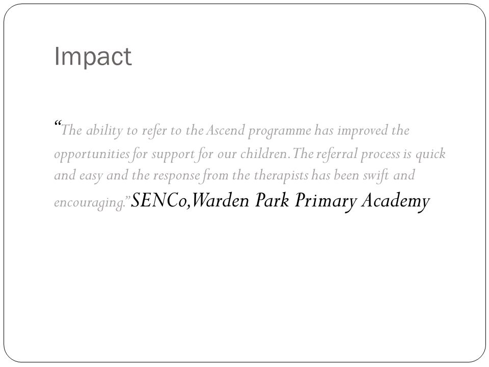 Impact The ability to refer to the Ascend programme has improved the opportunities for support for our children.