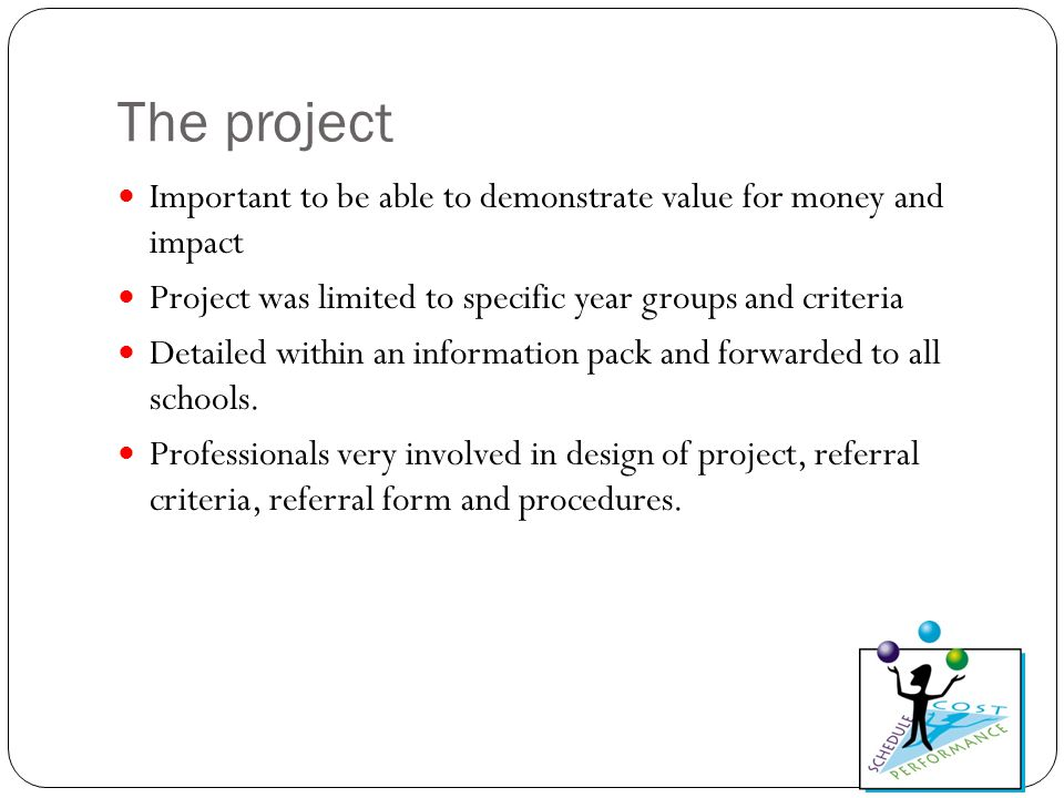 The project Important to be able to demonstrate value for money and impact Project was limited to specific year groups and criteria Detailed within an information pack and forwarded to all schools.
