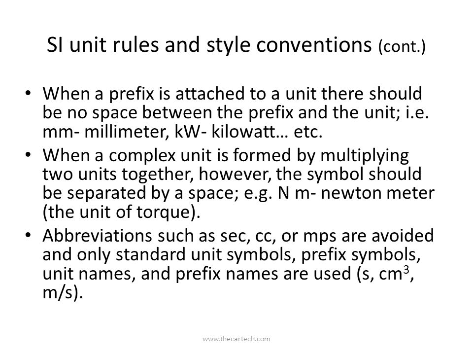 SI unit rules and style conventions (cont.) When a prefix is attached to a unit there should be no space between the prefix and the unit; i.e.