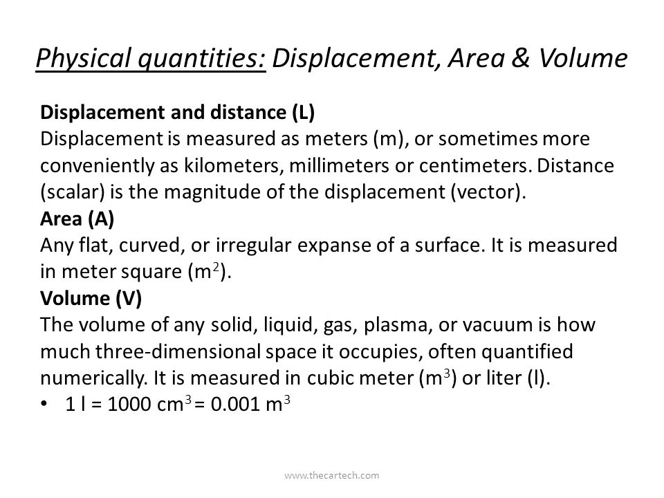 Physical quantities: Displacement, Area & Volume Displacement and distance (L) Displacement is measured as meters (m), or sometimes more conveniently as kilometers, millimeters or centimeters.