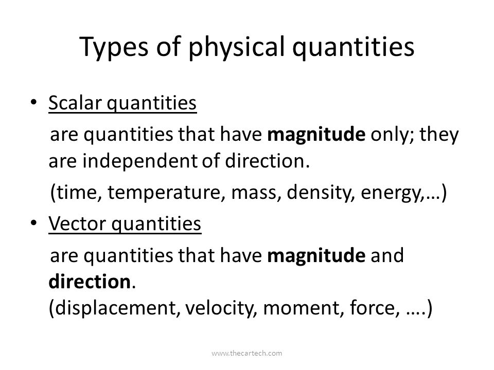 Types of physical quantities Scalar quantities are quantities that have magnitude only; they are independent of direction.