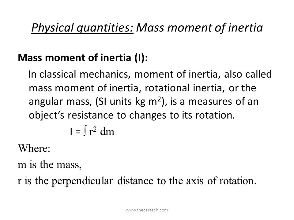 Physical quantities: Mass moment of inertia Mass moment of inertia (I): In classical mechanics, moment of inertia, also called mass moment of inertia, rotational inertia, or the angular mass, (SI units kg m 2 ), is a measures of an object's resistance to changes to its rotation.