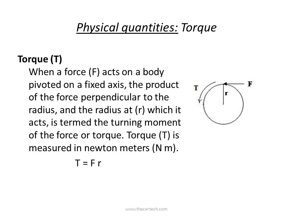 Physical quantities: Torque Torque (T) When a force (F) acts on a body pivoted on a fixed axis, the product of the force perpendicular to the radius, and the radius at (r) which it acts, is termed the turning moment of the force or torque.