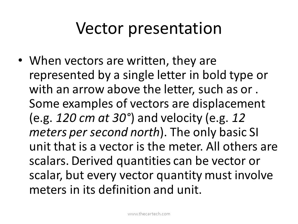 Vector presentation When vectors are written, they are represented by a single letter in bold type or with an arrow above the letter, such as or.