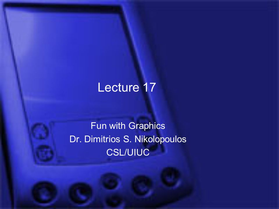 Lecture 17 Fun with Graphics Dr. Dimitrios S. Nikolopoulos CSL/UIUC