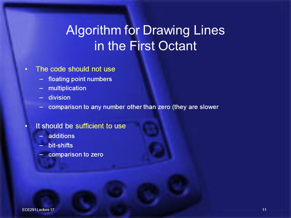 ECE291 Lecture 1711 Algorithm for Drawing Lines in the First Octant The code should not use –floating point numbers –multiplication –division –comparison to any number other than zero (they are slower It should be sufficient to use –additions –bit-shifts –comparison to zero