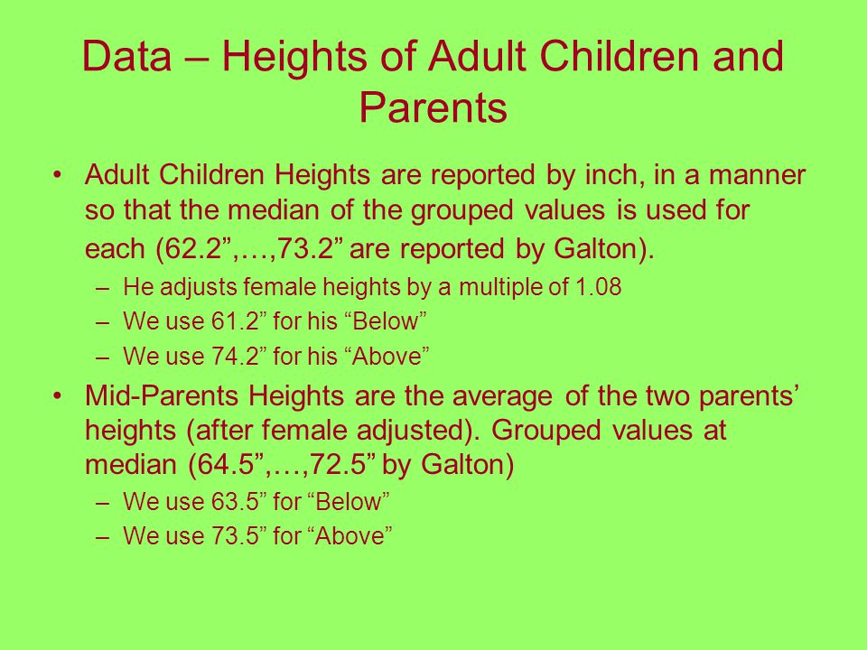 Data – Heights of Adult Children and Parents Adult Children Heights are reported by inch, in a manner so that the median of the grouped values is used for each (62.2 ,…,73.2 are reported by Galton).