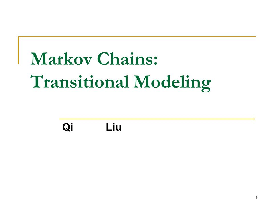 1 Markov Chains: Transitional Modeling Qi Liu