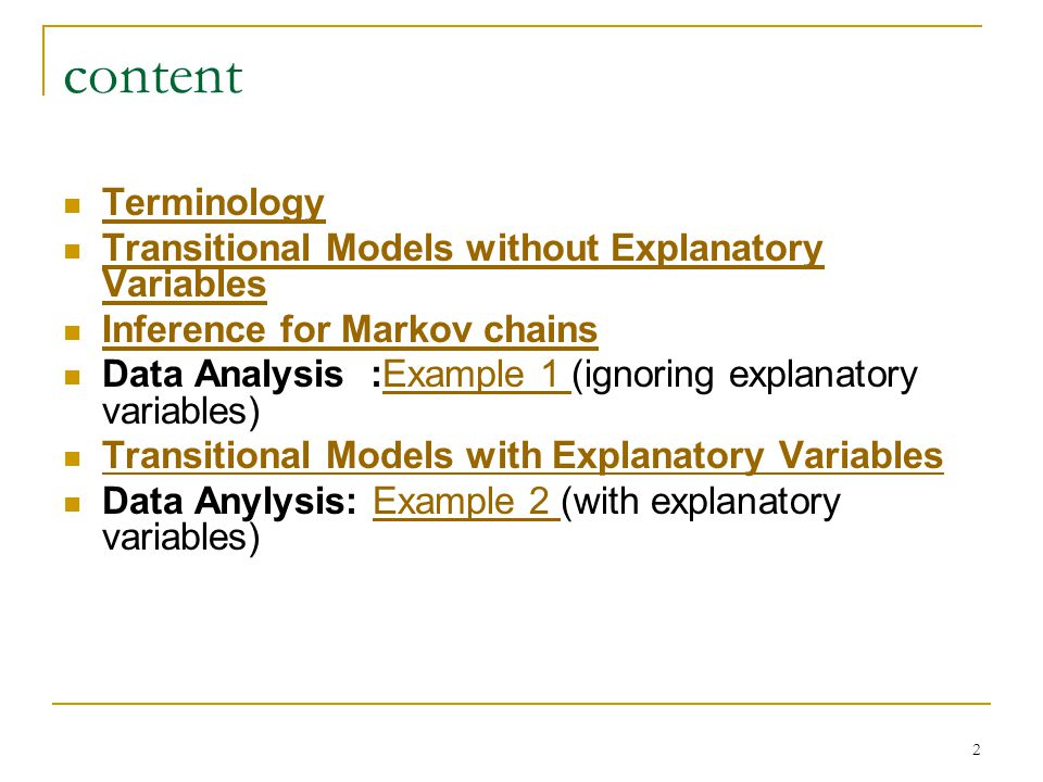 2 content Terminology Transitional Models without Explanatory Variables Transitional Models without Explanatory Variables Inference for Markov chains Data Analysis :Example 1 (ignoring explanatory variables)Example 1 Transitional Models with Explanatory Variables Data Anylysis: Example 2 (with explanatory variables)Example 2