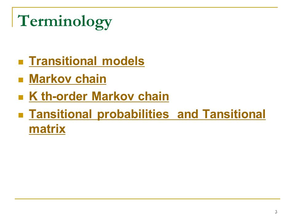 3 Terminology Transitional models Markov chain K th-order Markov chain Tansitional probabilities and Tansitional matrix Tansitional probabilities and Tansitional matrix