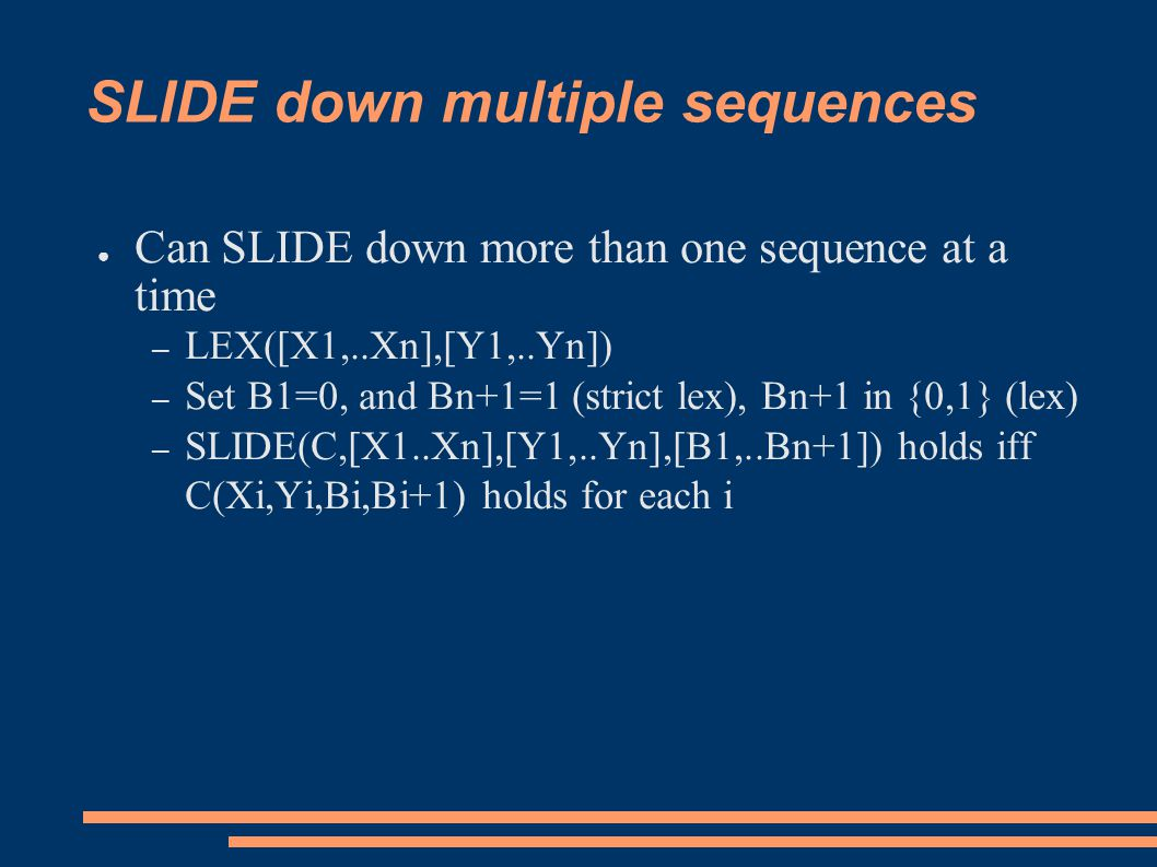 SLIDE down multiple sequences ● Can SLIDE down more than one sequence at a time – LEX([X1,..Xn],[Y1,..Yn]) – Set B1=0, and Bn+1=1 (strict lex), Bn+1 in {0,1} (lex) – SLIDE(C,[X1..Xn],[Y1,..Yn],[B1,..Bn+1]) holds iff C(Xi,Yi,Bi,Bi+1) holds for each i