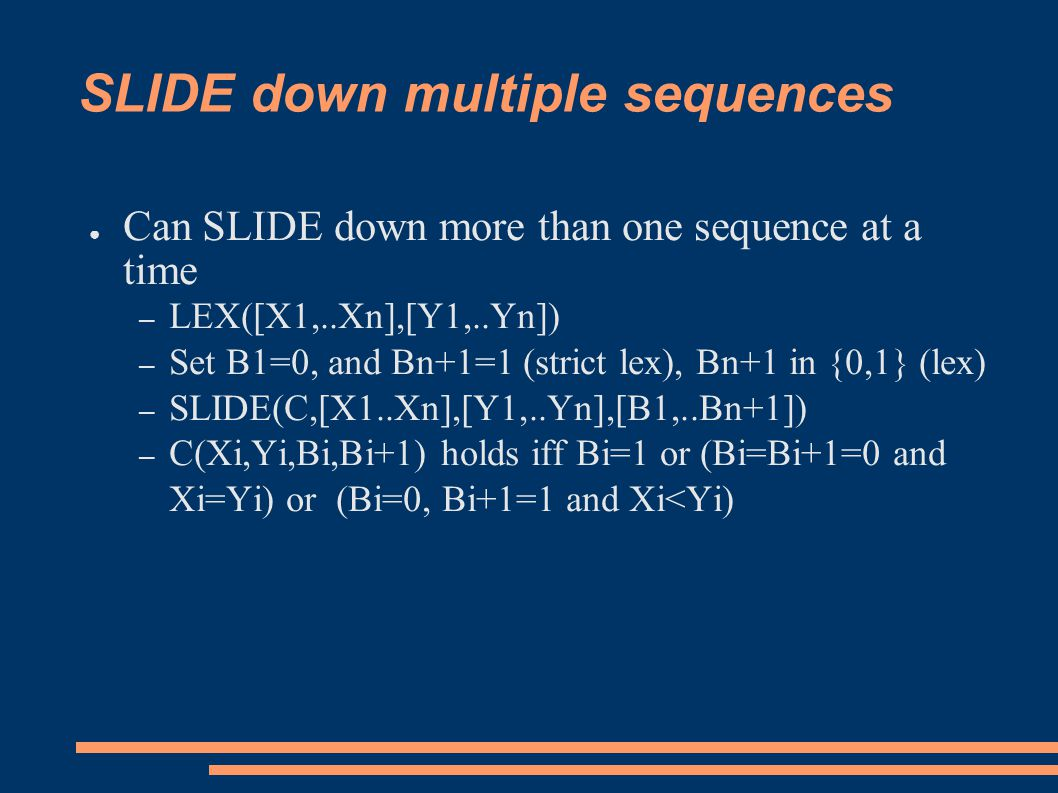 SLIDE down multiple sequences ● Can SLIDE down more than one sequence at a time – LEX([X1,..Xn],[Y1,..Yn]) – Set B1=0, and Bn+1=1 (strict lex), Bn+1 in {0,1} (lex) – SLIDE(C,[X1..Xn],[Y1,..Yn],[B1,..Bn+1]) – C(Xi,Yi,Bi,Bi+1) holds iff Bi=1 or (Bi=Bi+1=0 and Xi=Yi) or (Bi=0, Bi+1=1 and Xi<Yi)