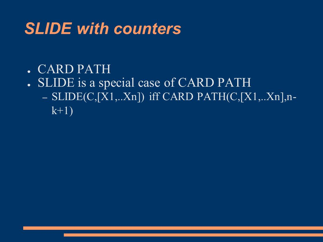 SLIDE with counters ● CARD PATH ● SLIDE is a special case of CARD PATH – SLIDE(C,[X1,..Xn]) iff CARD PATH(C,[X1,..Xn],n- k+1)