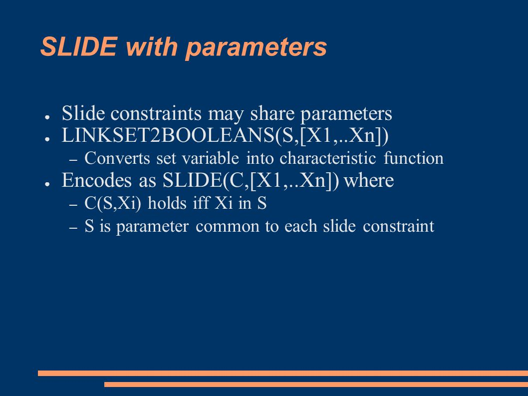 SLIDE with parameters ● Slide constraints may share parameters ● LINKSET2BOOLEANS(S,[X1,..Xn]) – Converts set variable into characteristic function ● Encodes as SLIDE(C,[X1,..Xn]) where – C(S,Xi) holds iff Xi in S – S is parameter common to each slide constraint