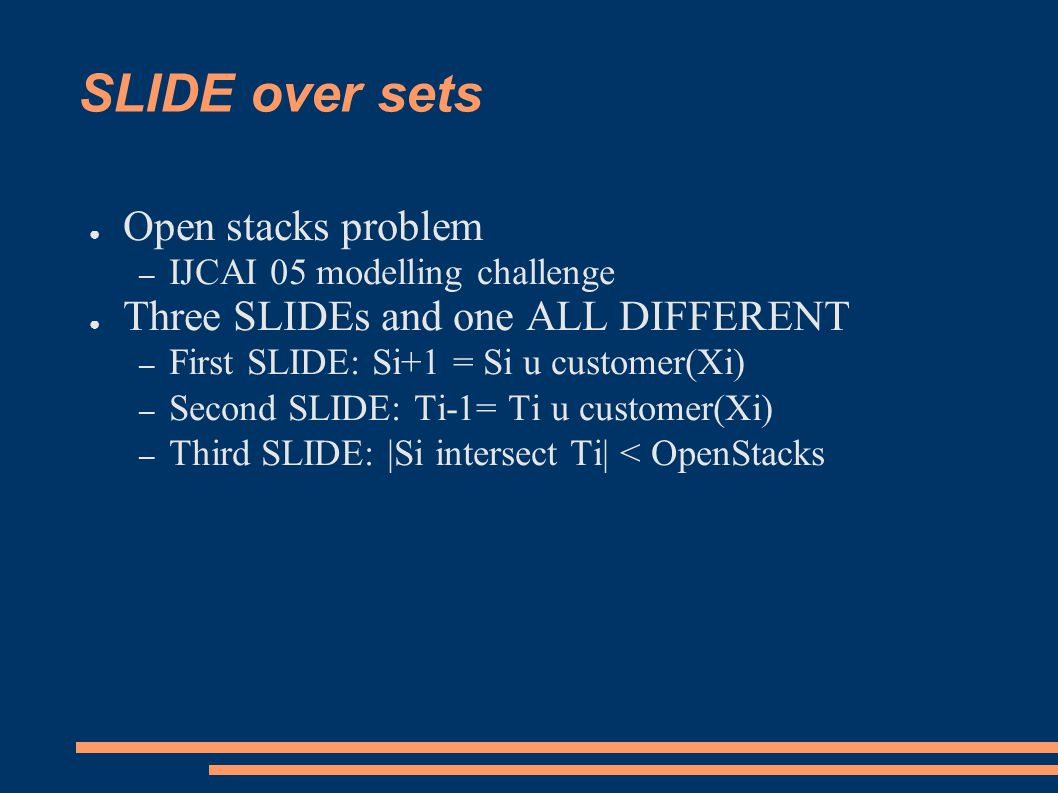 SLIDE over sets ● Open stacks problem – IJCAI 05 modelling challenge ● Three SLIDEs and one ALL DIFFERENT – First SLIDE: Si+1 = Si u customer(Xi) – Second SLIDE: Ti-1= Ti u customer(Xi) – Third SLIDE: |Si intersect Ti| < OpenStacks
