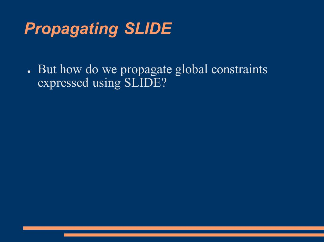 Propagating SLIDE ● But how do we propagate global constraints expressed using SLIDE