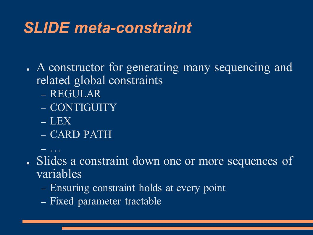 SLIDE meta-constraint ● A constructor for generating many sequencing and related global constraints – REGULAR – CONTIGUITY – LEX – CARD PATH – … ● Slides a constraint down one or more sequences of variables – Ensuring constraint holds at every point – Fixed parameter tractable