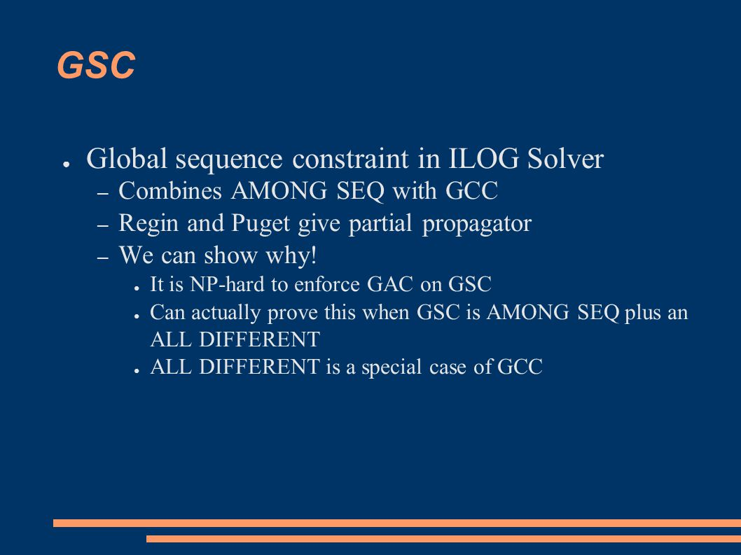 GSC ● Global sequence constraint in ILOG Solver – Combines AMONG SEQ with GCC – Regin and Puget give partial propagator – We can show why.