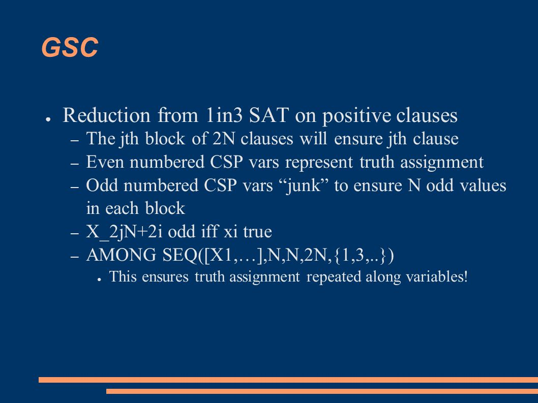 GSC ● Reduction from 1in3 SAT on positive clauses – The jth block of 2N clauses will ensure jth clause – Even numbered CSP vars represent truth assignment – Odd numbered CSP vars junk to ensure N odd values in each block – X_2jN+2i odd iff xi true – AMONG SEQ([X1,…],N,N,2N,{1,3,..}) ● This ensures truth assignment repeated along variables!