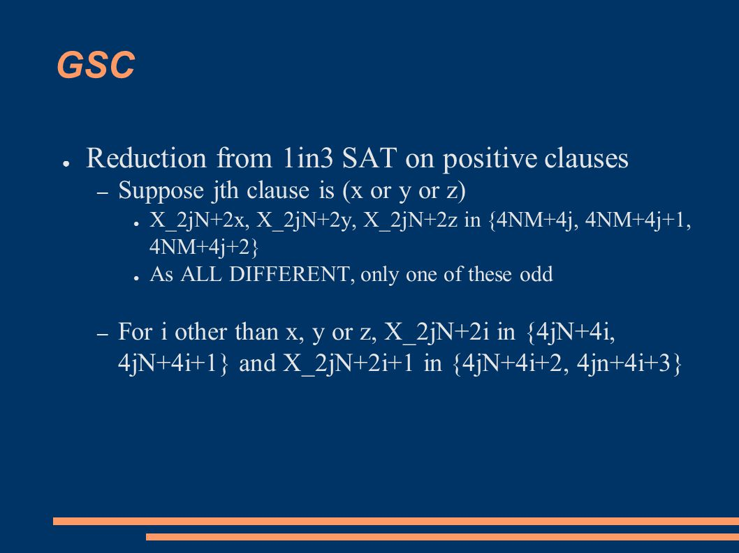 GSC ● Reduction from 1in3 SAT on positive clauses – Suppose jth clause is (x or y or z) ● X_2jN+2x, X_2jN+2y, X_2jN+2z in {4NM+4j, 4NM+4j+1, 4NM+4j+2} ● As ALL DIFFERENT, only one of these odd – For i other than x, y or z, X_2jN+2i in {4jN+4i, 4jN+4i+1} and X_2jN+2i+1 in {4jN+4i+2, 4jn+4i+3}