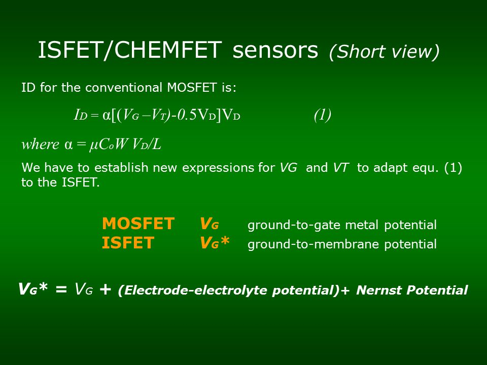 ISFET/CHEMFET sensors (Short view) ID for the conventional MOSFET is: I D = α[(V G –V T )-0.5V D ]V D (1) where α = μC o W V D /L We have to establish new expressions for VG and VT to adapt equ.