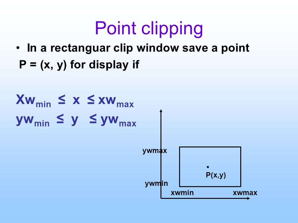 Point clipping In a rectanguar clip window save a point P = (x, y) for display if Xw min ≤ x ≤ xw max yw min ≤ y ≤ yw max.