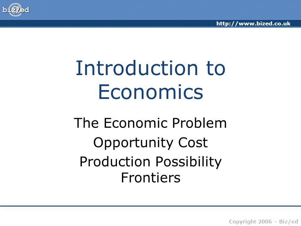 http://www.bized.co.uk Copyright 2006 – Biz/ed Introduction to Economics The Economic Problem Opportunity Cost Production Possibility Frontiers