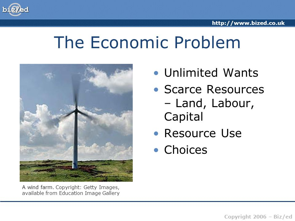 http://www.bized.co.uk Copyright 2006 – Biz/ed The Economic Problem Unlimited Wants Scarce Resources – Land, Labour, Capital Resource Use Choices A wind farm.