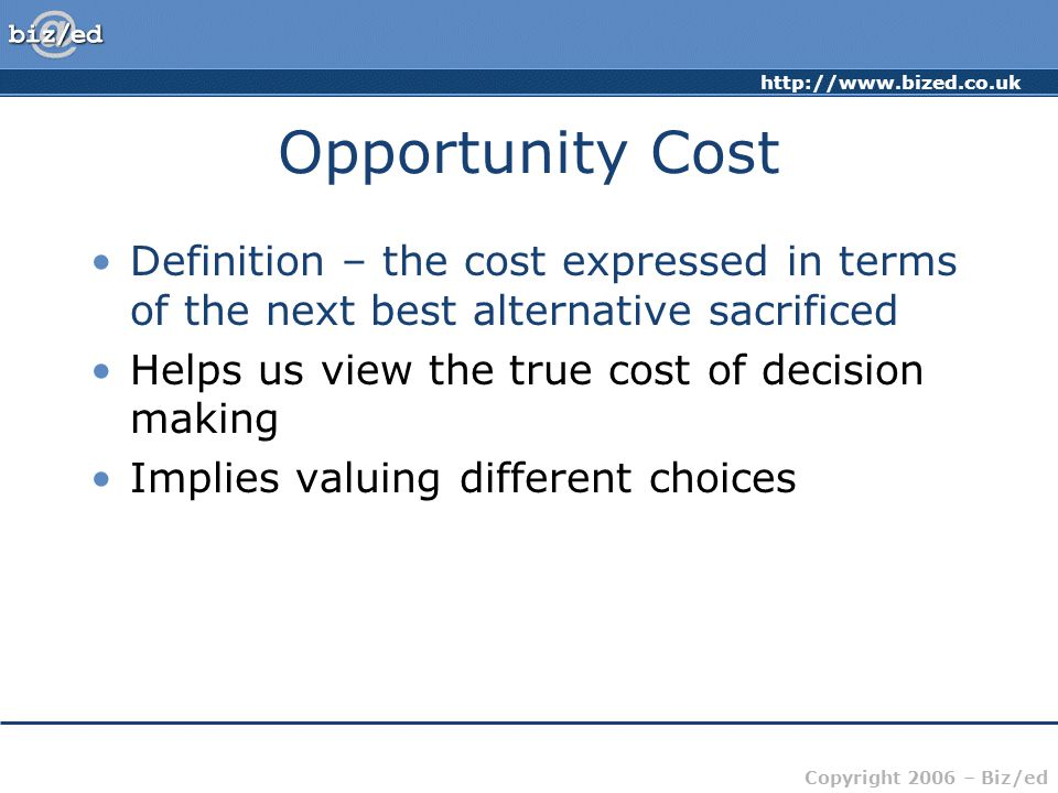 http://www.bized.co.uk Copyright 2006 – Biz/ed Opportunity Cost Definition – the cost expressed in terms of the next best alternative sacrificed Helps us view the true cost of decision making Implies valuing different choices