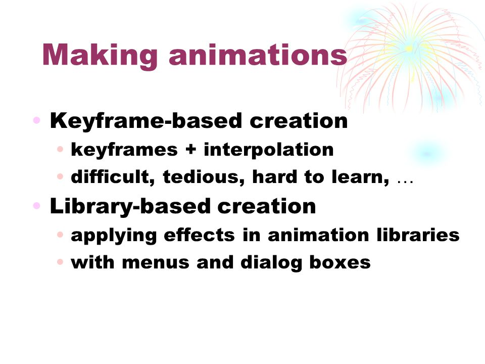 Making animations Keyframe-based creation keyframes + interpolation difficult, tedious, hard to learn, … Library-based creation applying effects in animation libraries with menus and dialog boxes