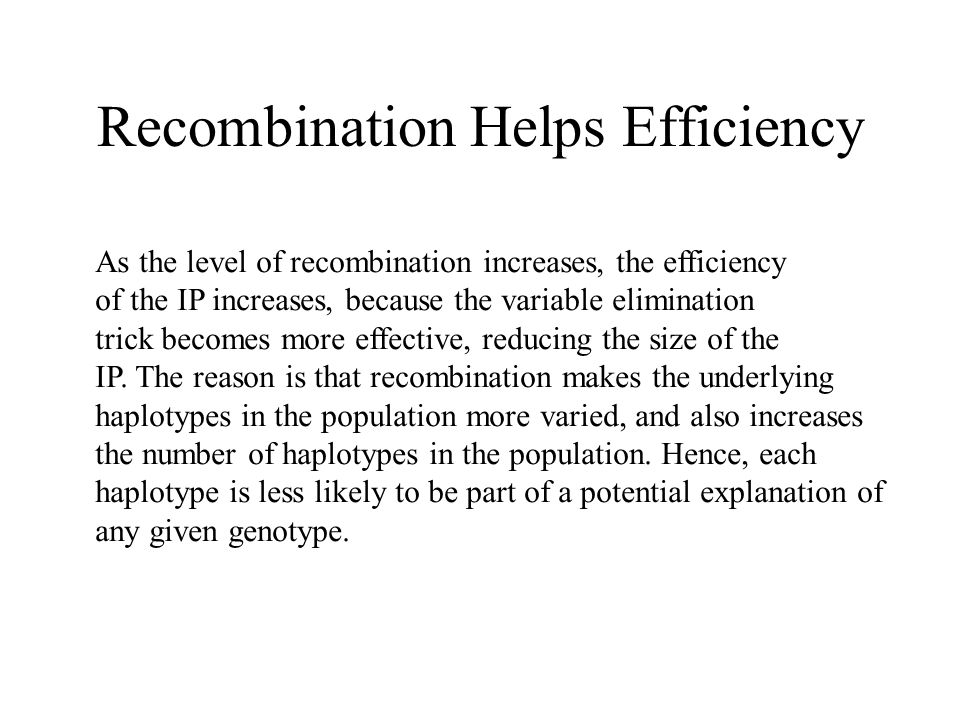 Recombination Helps Efficiency As the level of recombination increases, the efficiency of the IP increases, because the variable elimination trick becomes more effective, reducing the size of the IP.