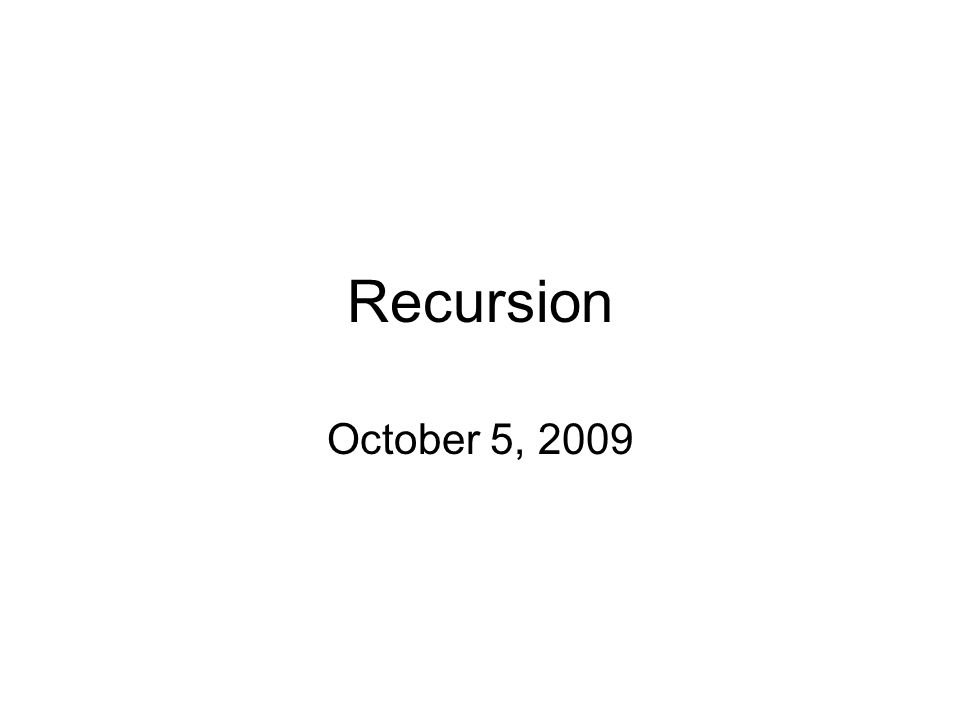 Recursion October 5, 2009
