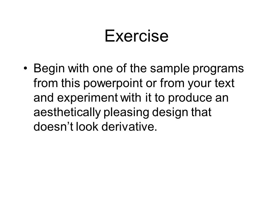 Exercise Begin with one of the sample programs from this powerpoint or from your text and experiment with it to produce an aesthetically pleasing design that doesn't look derivative.