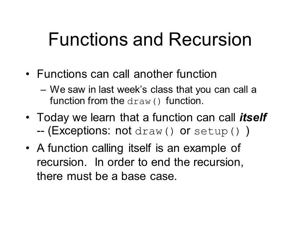 Functions and Recursion Functions can call another function –We saw in last week's class that you can call a function from the draw() function.