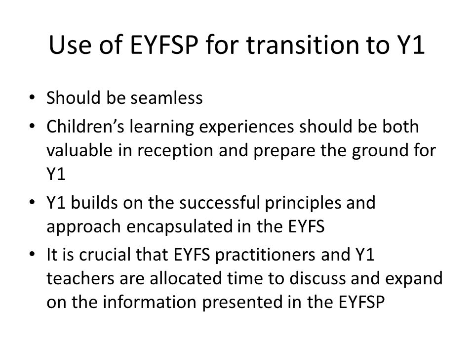 Use of EYFSP for transition to Y1 Should be seamless Children's learning experiences should be both valuable in reception and prepare the ground for Y1 Y1 builds on the successful principles and approach encapsulated in the EYFS It is crucial that EYFS practitioners and Y1 teachers are allocated time to discuss and expand on the information presented in the EYFSP