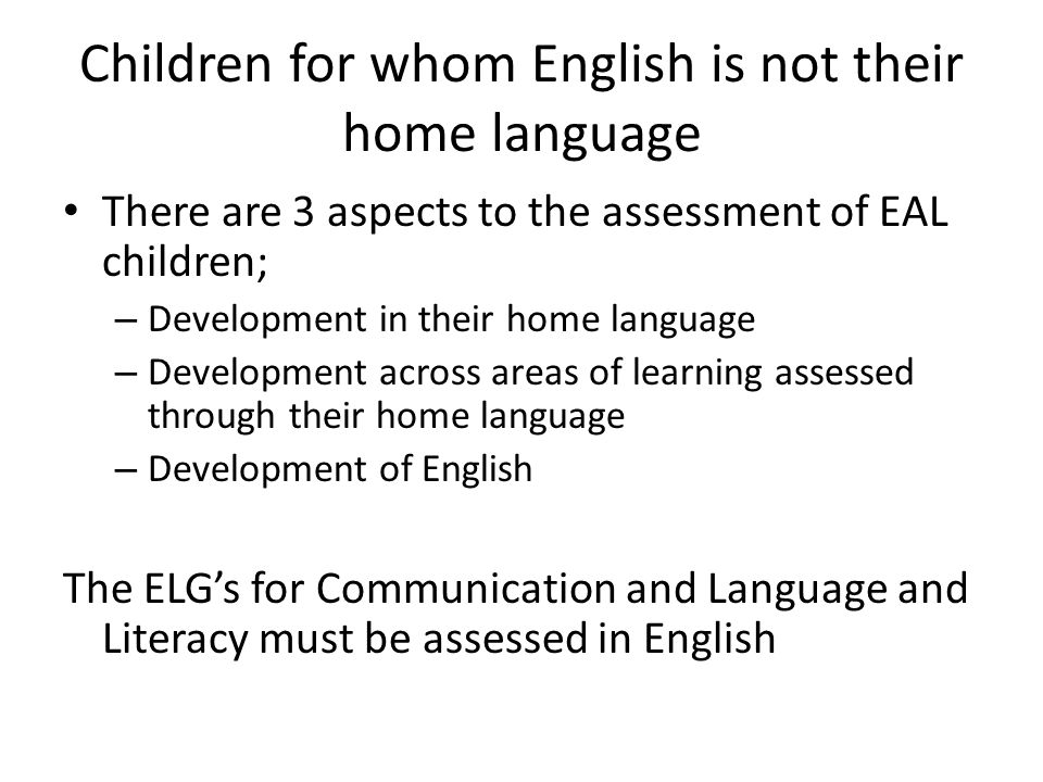 Children for whom English is not their home language There are 3 aspects to the assessment of EAL children; – Development in their home language – Development across areas of learning assessed through their home language – Development of English The ELG's for Communication and Language and Literacy must be assessed in English