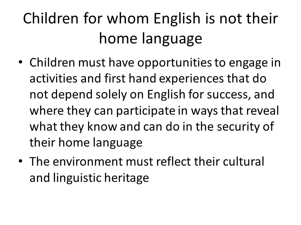 Children for whom English is not their home language Children must have opportunities to engage in activities and first hand experiences that do not depend solely on English for success, and where they can participate in ways that reveal what they know and can do in the security of their home language The environment must reflect their cultural and linguistic heritage