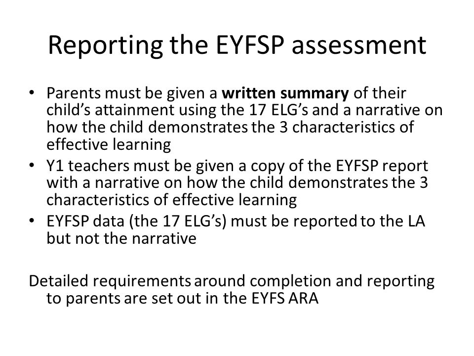 Reporting the EYFSP assessment Parents must be given a written summary of their child's attainment using the 17 ELG's and a narrative on how the child demonstrates the 3 characteristics of effective learning Y1 teachers must be given a copy of the EYFSP report with a narrative on how the child demonstrates the 3 characteristics of effective learning EYFSP data (the 17 ELG's) must be reported to the LA but not the narrative Detailed requirements around completion and reporting to parents are set out in the EYFS ARA