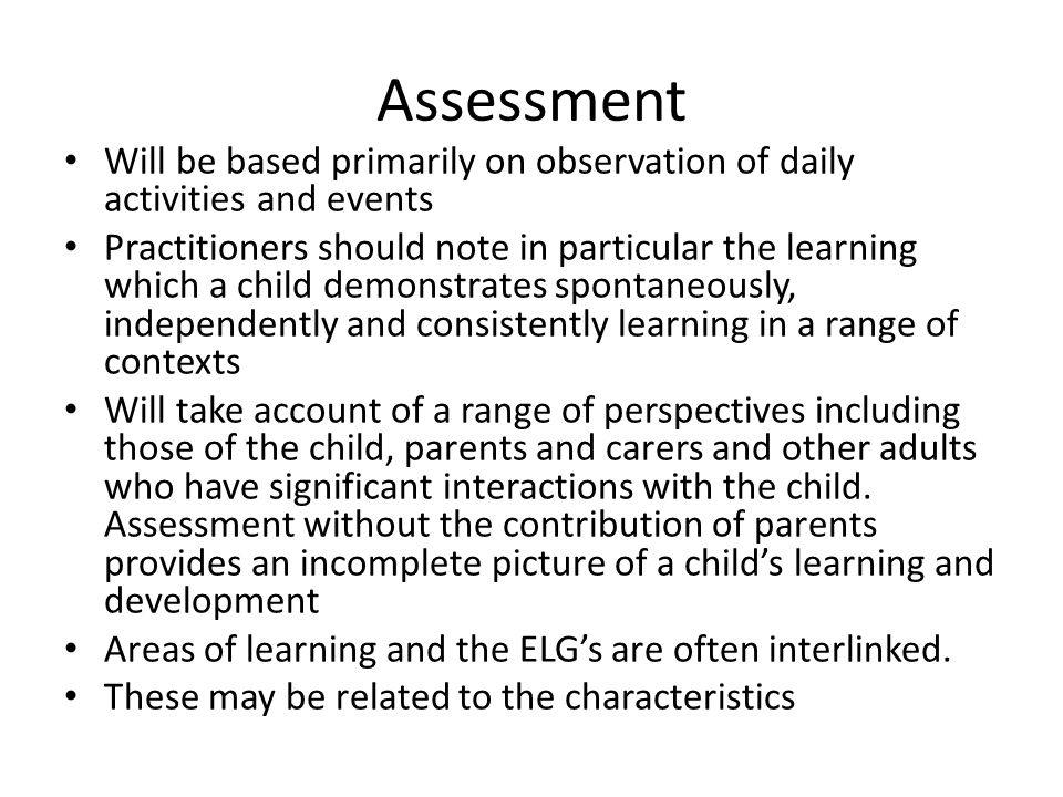 Assessment Will be based primarily on observation of daily activities and events Practitioners should note in particular the learning which a child demonstrates spontaneously, independently and consistently learning in a range of contexts Will take account of a range of perspectives including those of the child, parents and carers and other adults who have significant interactions with the child.