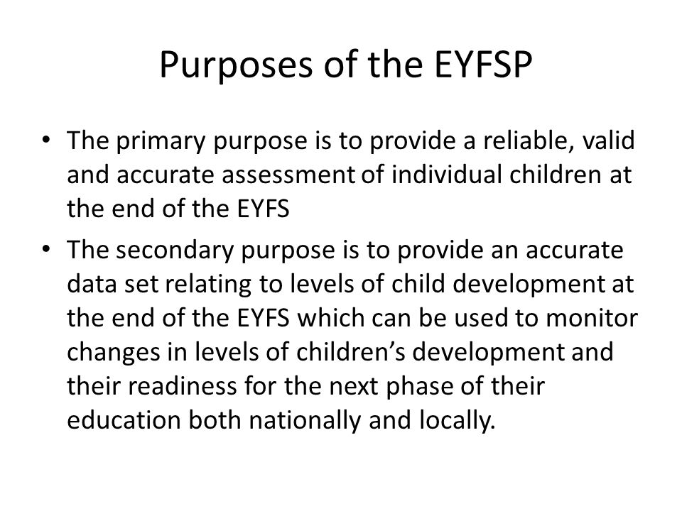 Purposes of the EYFSP The primary purpose is to provide a reliable, valid and accurate assessment of individual children at the end of the EYFS The secondary purpose is to provide an accurate data set relating to levels of child development at the end of the EYFS which can be used to monitor changes in levels of children's development and their readiness for the next phase of their education both nationally and locally.