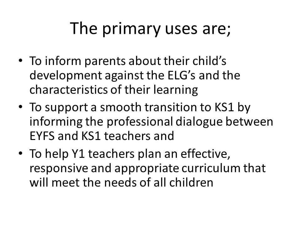 The primary uses are; To inform parents about their child's development against the ELG's and the characteristics of their learning To support a smooth transition to KS1 by informing the professional dialogue between EYFS and KS1 teachers and To help Y1 teachers plan an effective, responsive and appropriate curriculum that will meet the needs of all children