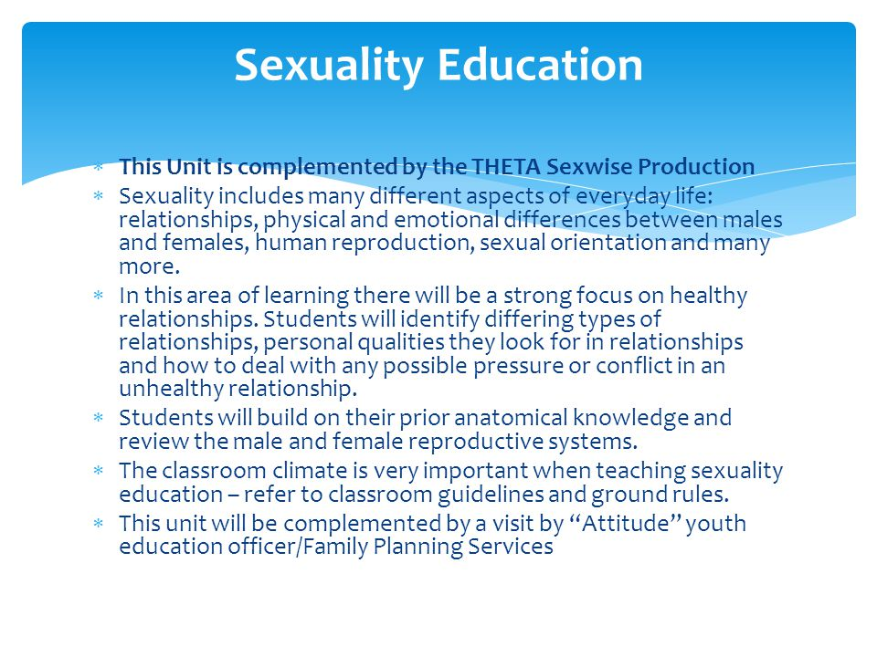  This Unit is complemented by the THETA Sexwise Production  Sexuality includes many different aspects of everyday life: relationships, physical and emotional differences between males and females, human reproduction, sexual orientation and many more.