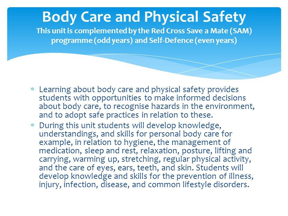  Learning about body care and physical safety provides students with opportunities to make informed decisions about body care, to recognise hazards in the environment, and to adopt safe practices in relation to these.