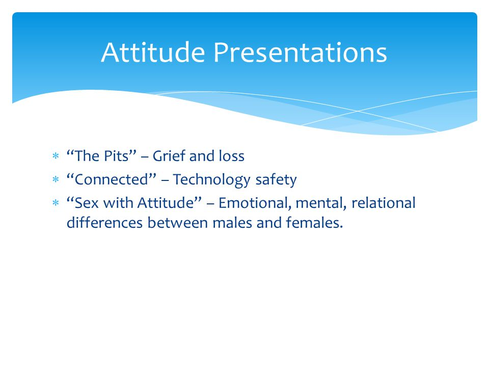  The Pits – Grief and loss  Connected – Technology safety  Sex with Attitude – Emotional, mental, relational differences between males and females.