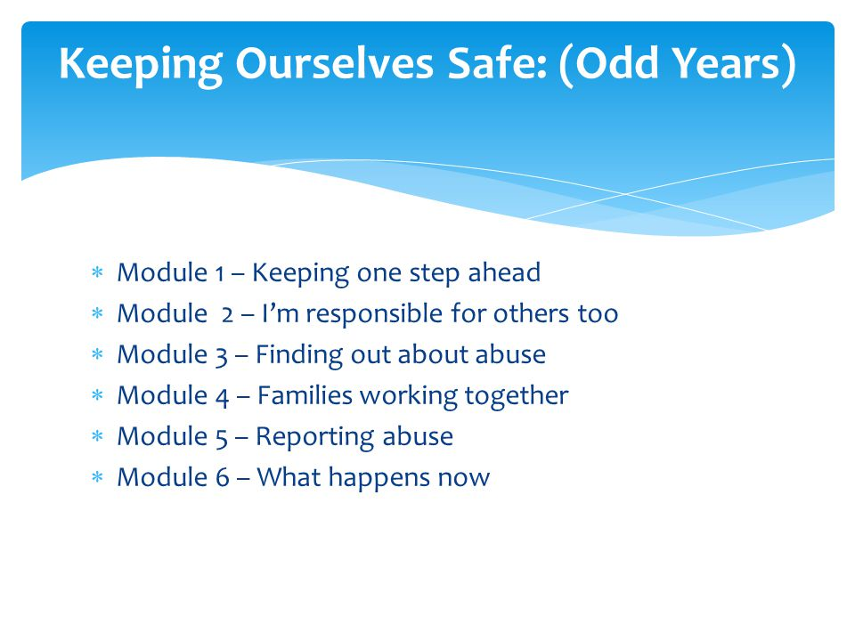  Module 1 – Keeping one step ahead  Module 2 – I'm responsible for others too  Module 3 – Finding out about abuse  Module 4 – Families working together  Module 5 – Reporting abuse  Module 6 – What happens now Keeping Ourselves Safe: (Odd Years)